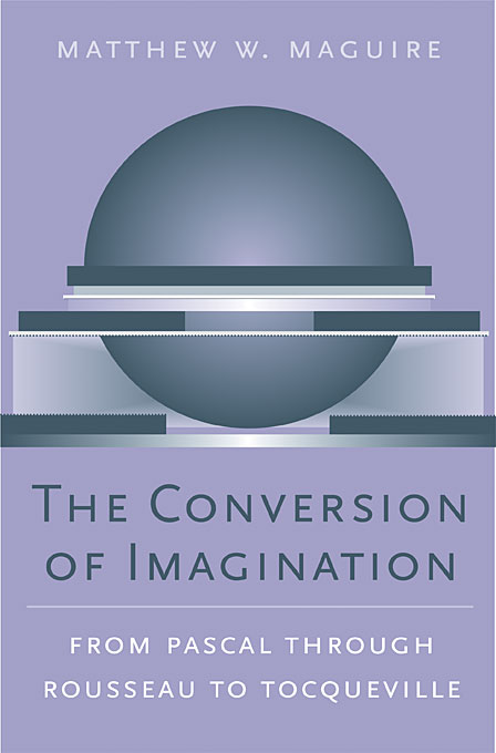 Cover: The Conversion of Imagination: From Pascal through Rousseau to Tocqueville, from Harvard University Press
