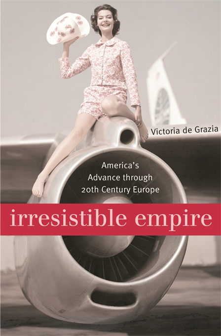 Cover: Irresistible Empire: America's Advance through Twentieth-Century Europe, from Harvard University Press