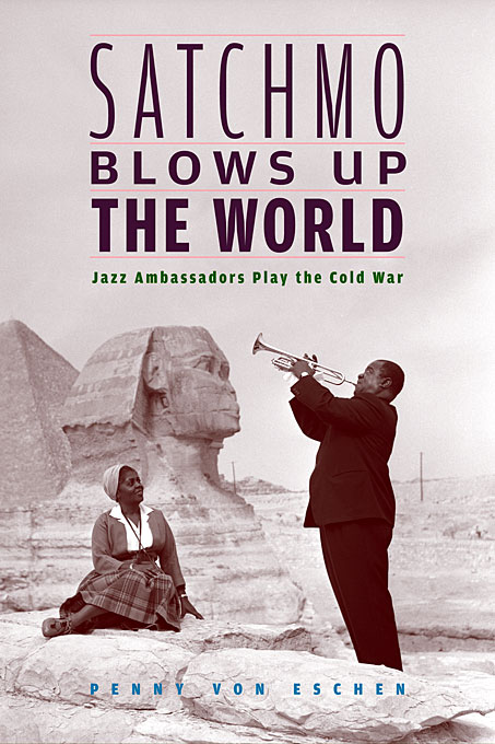 Cover: Satchmo Blows Up the World: Jazz Ambassadors Play the Cold War, from Harvard University Press