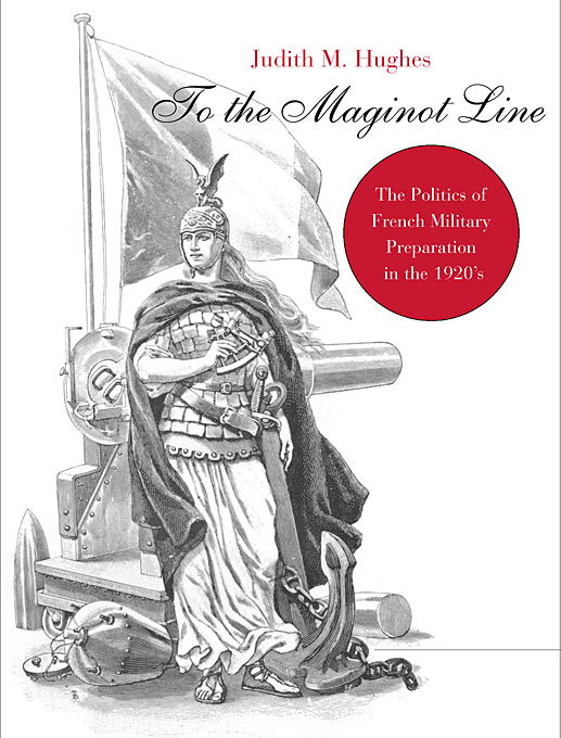 Cover: To the Maginot Line: The Politics of French Military Preparation in the 1920's, from Harvard University Press