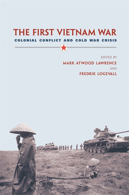 Cover: The First Vietnam War: Colonial Conflict and Cold War Crisis, from Harvard University Press