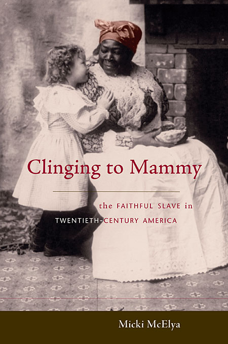 Cover: Clinging to Mammy: The Faithful Slave in Twentieth-Century America, from Harvard University Press