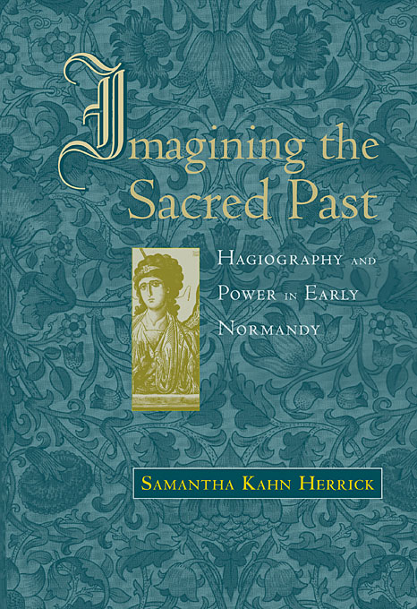 Cover: Imagining the Sacred Past: Hagiography and Power in Early Normandy, from Harvard University Press
