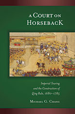 Cover: A Court on Horseback: Imperial Touring and the Construction of Qing Rule, 1680–1785