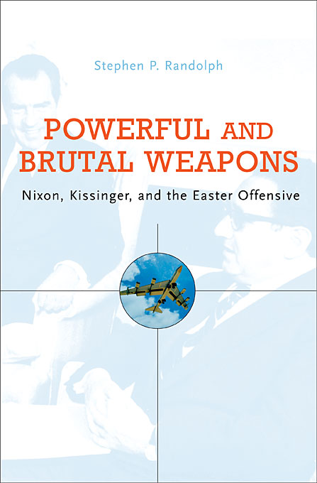 Cover: Powerful and Brutal Weapons: Nixon, Kissinger, and the Easter Offensive, from Harvard University Press