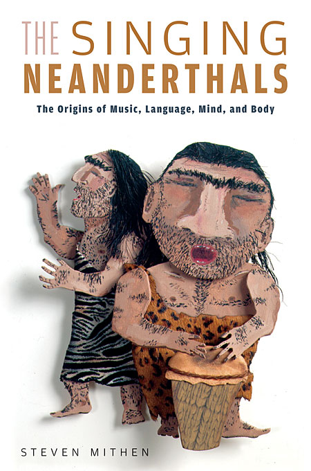 Cover: The Singing Neanderthals: The Origins of Music, Language, Mind, and Body, from Harvard University Press