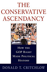 Jacket: The Conservative Ascendancy: How the GOP Right Made Political History, by Donald T. Critchlow, from Harvard University Press