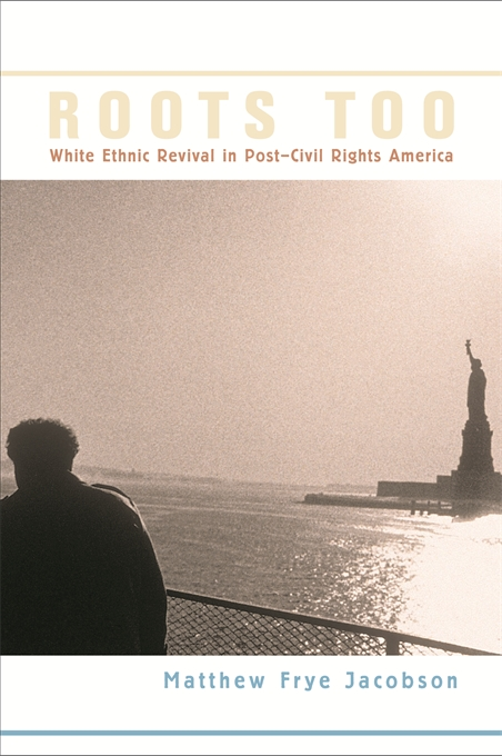 Cover: Roots Too: White Ethnic Revival in Post–Civil Rights America, from Harvard University Press