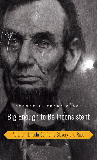 Cover: Big Enough to Be Inconsistent: Abraham Lincoln Confronts Slavery and Race, from Harvard University Press