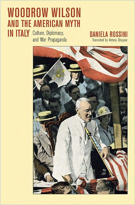 Cover: Woodrow Wilson and the American Myth in Italy: Culture, Diplomacy, and War Propaganda, from Harvard University Press