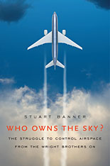 Jacket: Who Owns the Sky? The Struggle to Control Airspace from the Wright Brothers On, by Stuart Banner, from Harvard University Press