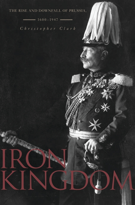 Cover: Iron Kingdom: The Rise and Downfall of Prussia, 1600–1947, from Harvard University Press
