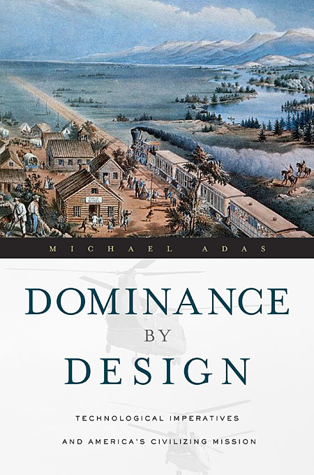 Cover: Dominance by Design: Technological Imperatives and America's Civilizing Mission, from Harvard University Press