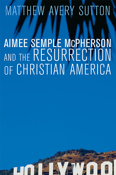 Cover: Aimee Semple McPherson and the Resurrection of Christian America, from Harvard University Press