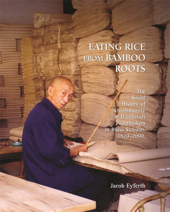Cover: Eating Rice from Bamboo Roots: The Social History of a Community of Handicraft Papermakers in Rural Sichuan, 1920–2000, from Harvard University Press