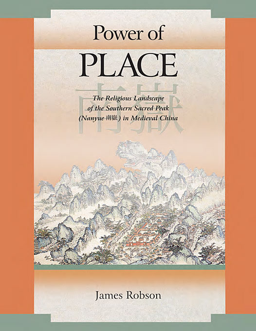 Cover: Power of Place: The Religious Landscape of the Southern Sacred Peak (Nanyue 南嶽) in Medieval China, from Harvard University Press