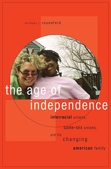 Cover: The Age of Independence: Interracial Unions, Same-Sex Unions, and the Changing American Family, from Harvard University Press
