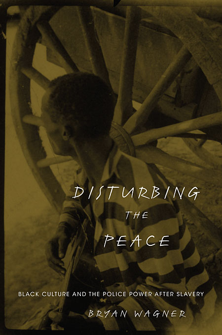 Cover: Disturbing the Peace: Black Culture and the Police Power after Slavery, from Harvard University Press