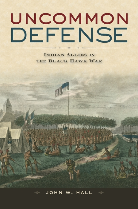 Cover: Uncommon Defense: Indian Allies in the Black Hawk War, from Harvard University Press