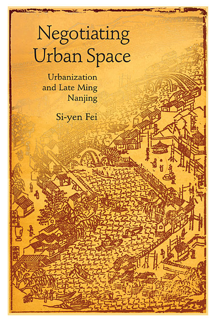 Cover: Negotiating Urban Space: Urbanization and Late Ming Nanjing, from Harvard University Press