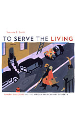 Cover: To Serve the Living: Funeral Directors and the African American Way of Death