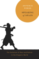 Cover: Speaking of Spain: The Evolution of Race and Nation in the Hispanic World, by Antonio Feros, from Harvard University Press