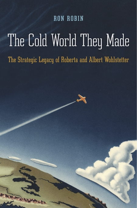 Cover: The Cold World They Made: The Strategic Legacy of Roberta and Albert Wohlstetter