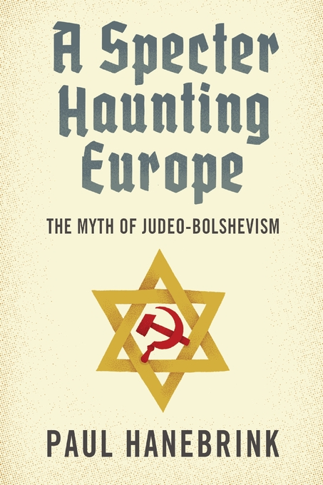 Cover: A Specter Haunting Europe: The Myth of Judeo-Bolshevism, by Paul Hanebrink, from Harvard University Press