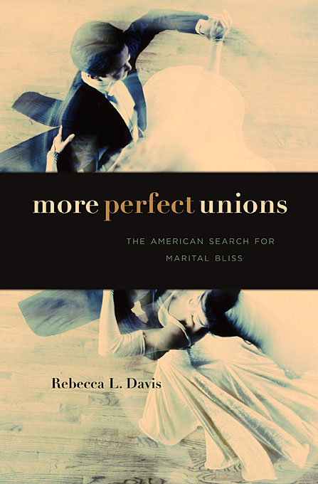 Cover: More Perfect Unions: The American Search for Marital Bliss, from Harvard University Press