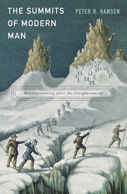 Cover: The Summits of Modern Man: Mountaineering after the Enlightenment, from Harvard University Press