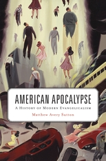 Cover: American Apocalypse: A History of Modern Evangelicalism, by Matthew Avery Sutton, from Harvard University Press