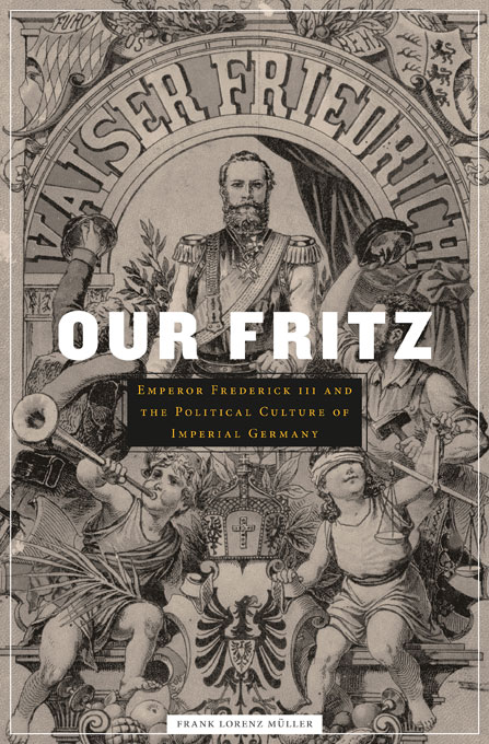 Cover: Our Fritz: Emperor Frederick III and the Political Culture of Imperial Germany, from Harvard University Press
