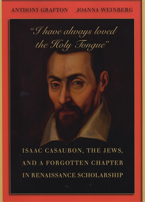 "Cover: ""I have always loved the Holy Tongue"": Isaac Casaubon, the Jews, and a Forgotten Chapter in Renaissance Scholarship, from Harvard University Press"