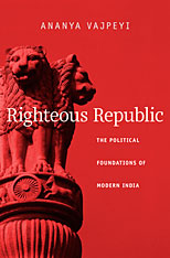 Cover: Righteous Republic: The Political Foundations of Modern India, by Ananya Vajpeyi, from Harvard University Press