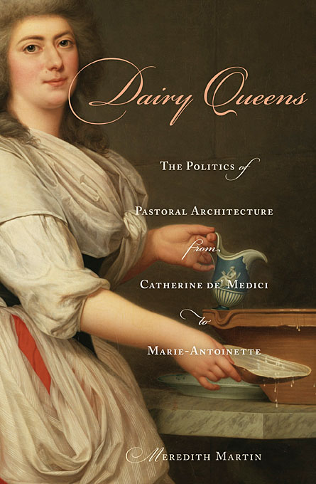 Cover: Dairy Queens: The Politics of Pastoral Architecture from Catherine de' Medici to Marie-Antoinette, from Harvard University Press