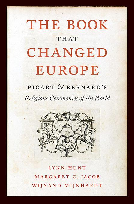 Cover: The Book That Changed Europe: Picart and Bernard's <i>Religious Ceremonies of the World</i>, from Harvard University Press