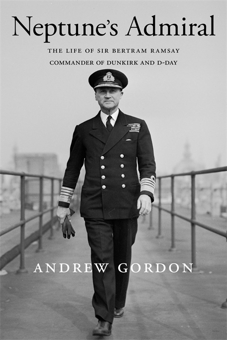 Cover: Neptune's Admiral: The Life of Sir Bertram Ramsay, Commander of Dunkirk and D-Day, by Andrew Gordon, from Harvard University Press