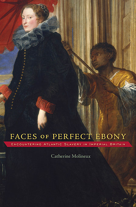 Cover: Faces of Perfect Ebony: Encountering Atlantic Slavery in Imperial Britain, from Harvard University Press