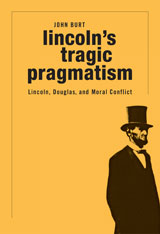 Cover: Lincoln's Tragic Pragmatism: Lincoln, Douglas, and Moral Conflict, by John Burt, from Harvard University Press