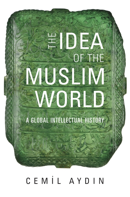 Cover: The Idea of the Muslim World: A Global Intellectual History, from Harvard University Press