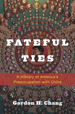 Cover: Fateful Ties: A History of America's Preoccupation with China
