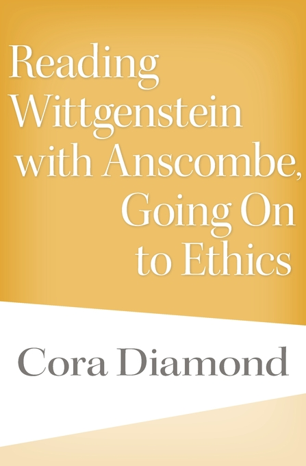 Cover: Reading Wittgenstein with Anscombe, Going On to Ethics, by Cora Diamond, from Harvard University Press