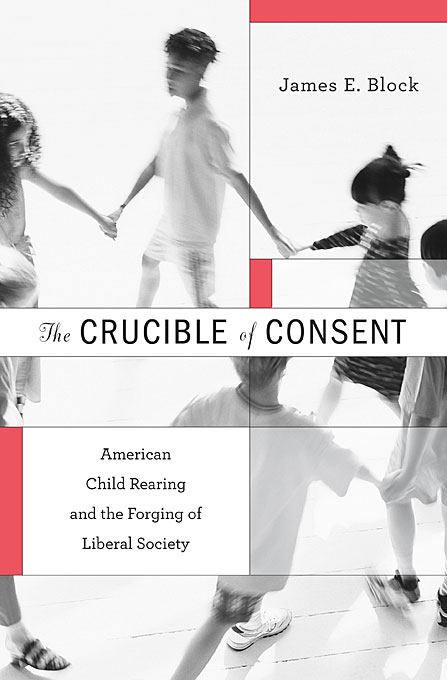 Cover: The Crucible of Consent: American Child Rearing and the Forging of Liberal Society, from Harvard University Press
