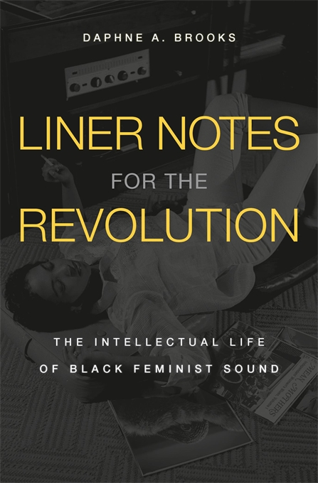 Cover: Liner Notes for the Revolution: The Intellectual Life of Black Feminist Sound, by Daphne A. Brooks, from Harvard University Press
