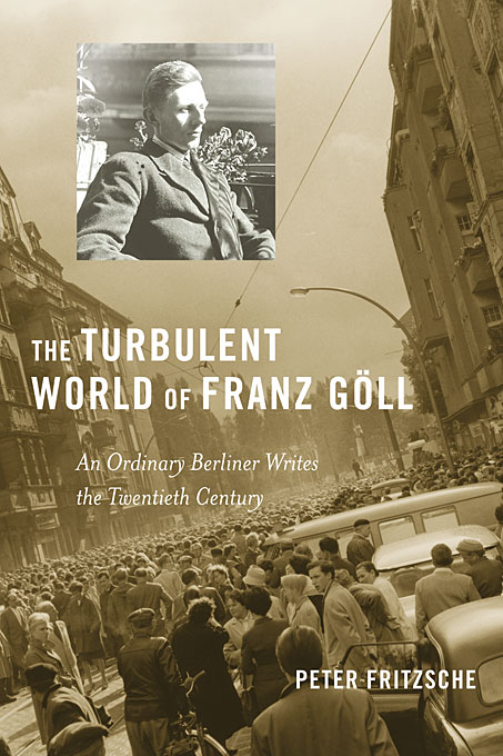 Cover: The Turbulent World of Franz Göll: An Ordinary Berliner Writes the Twentieth Century, from Harvard University Press
