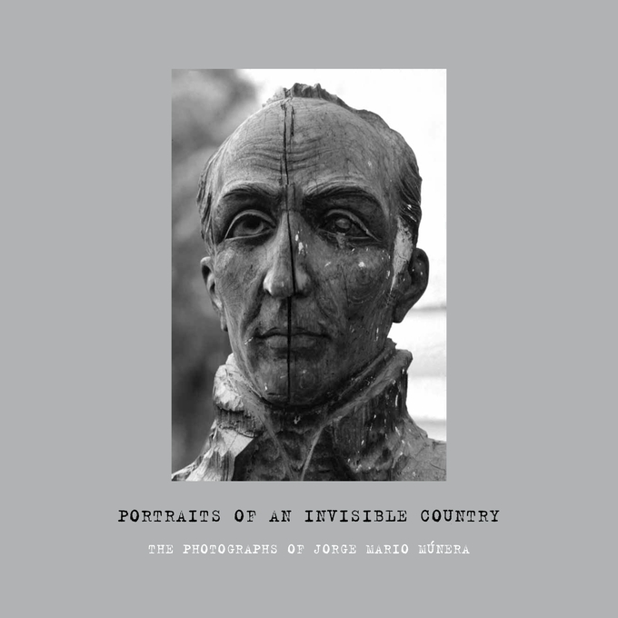 Cover: Portraits of an Invisible Country: The Photographs of Jorge Mario Múnera, from Harvard University Press