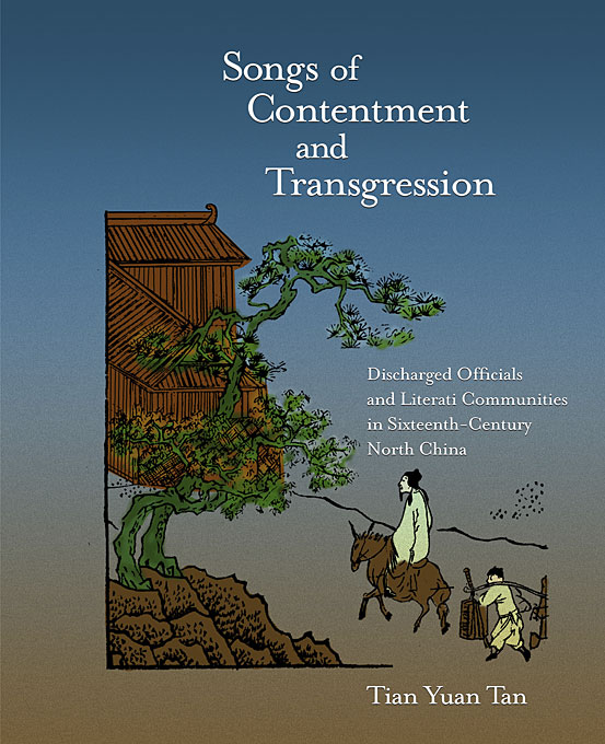 Cover: Songs of Contentment and Transgression: Discharged Officials and Literati Communities in Sixteenth-Century North China, from Harvard University Press