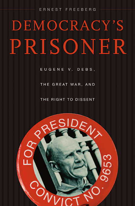 Cover: Democracy's Prisoner: Eugene V. Debs, the Great War, and the Right to Dissent, from Harvard University Press