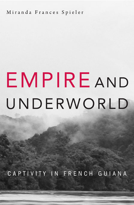 Cover: Empire and Underworld: Captivity in French Guiana, from Harvard University Press