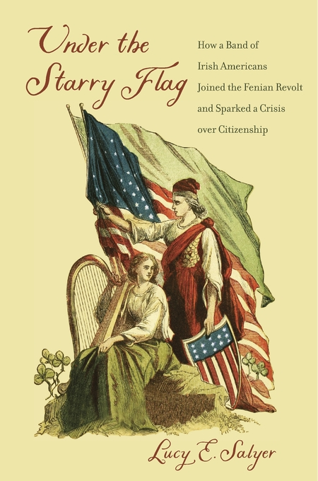 Cover: Under the Starry Flag: How a Band of Irish Americans Joined the Fenian Revolt and Sparked a Crisis over Citizenship, by Lucy E. Salyer, from Harvard University Press